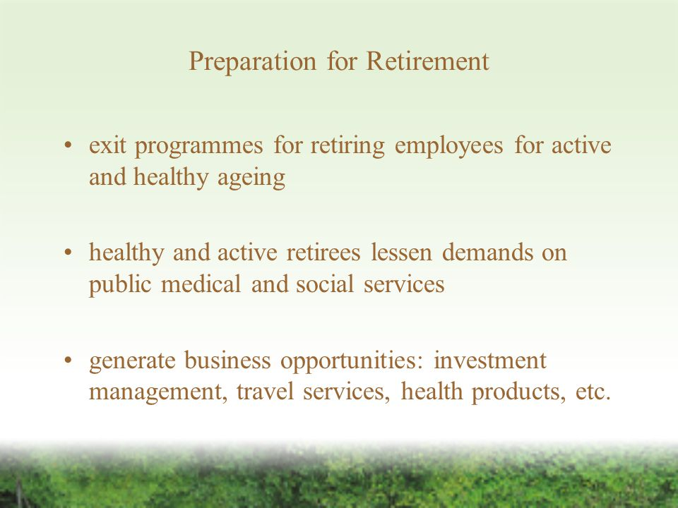 Preparation for Retirement exit programmes for retiring employees for active and healthy ageing healthy and active retirees lessen demands on public medical and social services generate business opportunities: investment management, travel services, health products, etc.