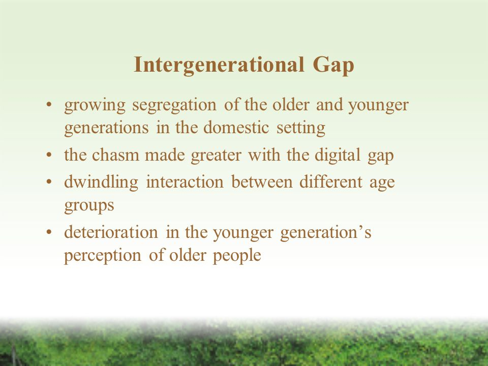 Intergenerational Gap growing segregation of the older and younger generations in the domestic setting the chasm made greater with the digital gap dwindling interaction between different age groups deterioration in the younger generation's perception of older people
