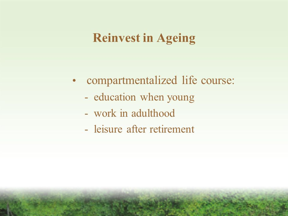 Reinvest in Ageing compartmentalized life course: - education when young - work in adulthood - leisure after retirement