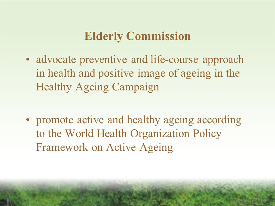 Elderly Commission advocate preventive and life-course approach in health and positive image of ageing in the Healthy Ageing Campaign promote active and healthy ageing according to the World Health Organization Policy Framework on Active Ageing
