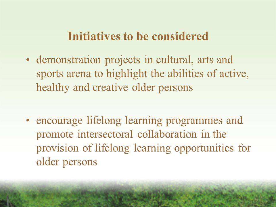 Initiatives to be considered demonstration projects in cultural, arts and sports arena to highlight the abilities of active, healthy and creative older persons encourage lifelong learning programmes and promote intersectoral collaboration in the provision of lifelong learning opportunities for older persons