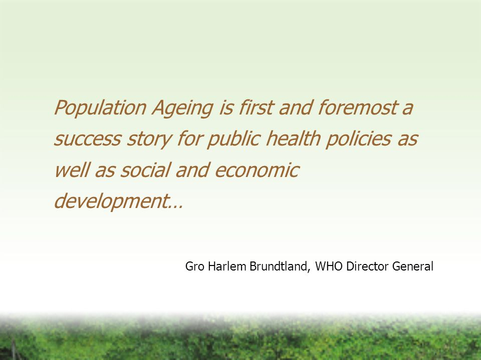 Population Ageing is first and foremost a success story for public health policies as well as social and economic development… Gro Harlem Brundtland, WHO Director General