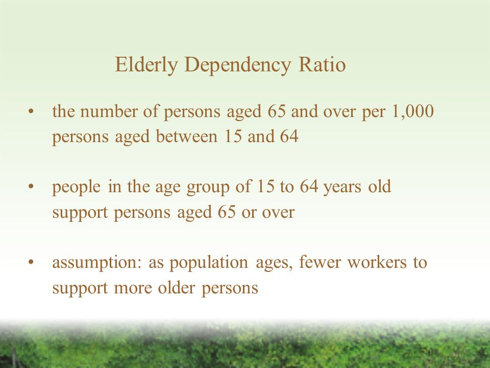 Elderly Dependency Ratio the number of persons aged 65 and over per 1,000 persons aged between 15 and 64 people in the age group of 15 to 64 years old support persons aged 65 or over assumption: as population ages, fewer workers to support more older persons