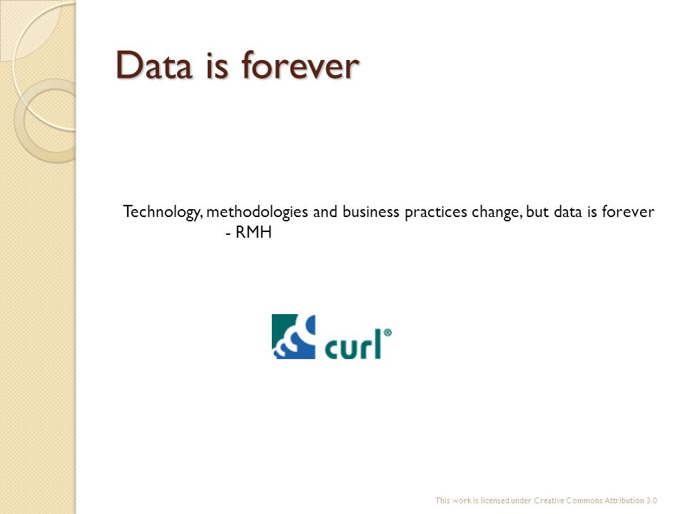 Data is forever Technology, methodologies and business practices change, but data is forever - RMH This work is licensed under Creative Commons Attrib