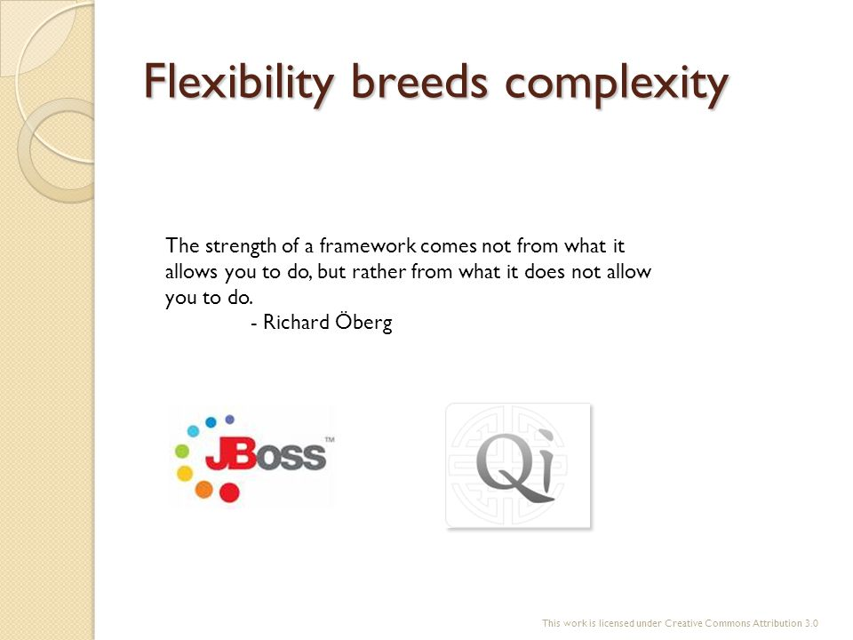 Flexibility breeds complexity The strength of a framework comes not from what it allows you to do, but rather from what it does not allow you to do. -