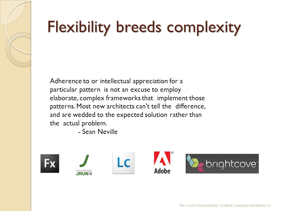 Flexibility breeds complexity Adherence to or intellectual appreciation for a particular pattern is not an excuse to employ elaborate, complex framewo