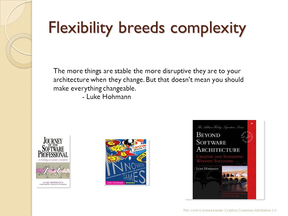 Flexibility breeds complexity The more things are stable the more disruptive they are to your architecture when they change. But that doesn't mean you