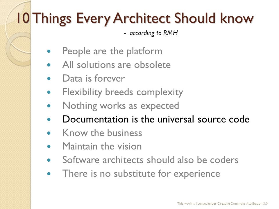 10 Things Every Architect Should know People are the platform All solutions are obsolete Data is forever Flexibility breeds complexity Nothing works a