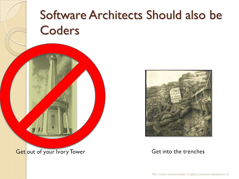 Software Architects Should also be Coders Get out of your Ivory Tower Get into the trenches This work is licensed under Creative Commons Attribution 3