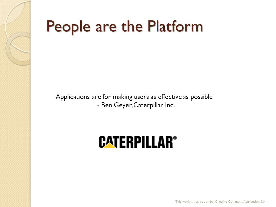 People are the Platform Applications are for making users as effective as possible - Ben Geyer, Caterpillar Inc. This work is licensed under Creative