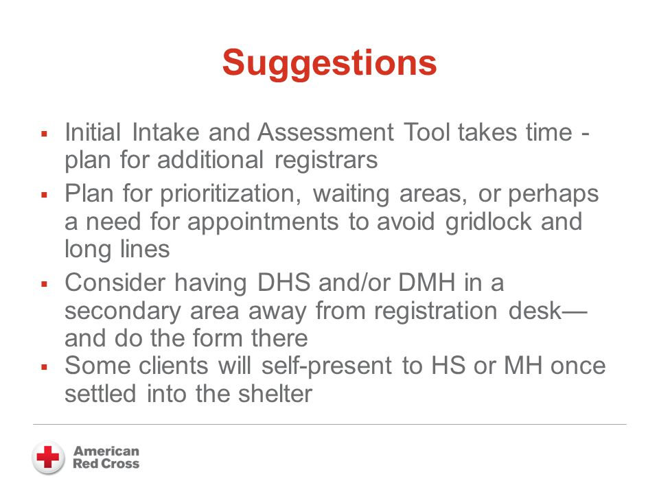 Suggestions  Initial Intake and Assessment Tool takes time - plan for additional registrars  Plan for prioritization, waiting areas, or perhaps a need for appointments to avoid gridlock and long lines  Consider having DHS and/or DMH in a secondary area away from registration desk— and do the form there  Some clients will self-present to HS or MH once settled into the shelter