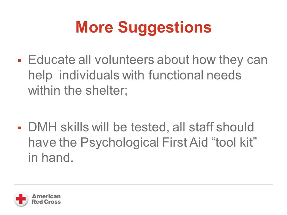 More Suggestions  Educate all volunteers about how they can help individuals with functional needs within the shelter;  DMH skills will be tested, all staff should have the Psychological First Aid tool kit in hand.