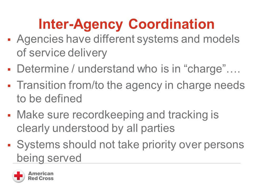 Inter-Agency Coordination  Agencies have different systems and models of service delivery  Determine / understand who is in charge ….