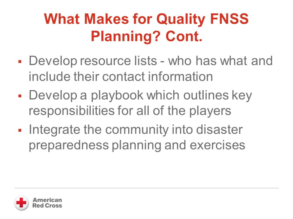 What Makes for Quality FNSS Planning? Cont.  Develop resource lists - who has what and include their contact information  Develop a playbook which o