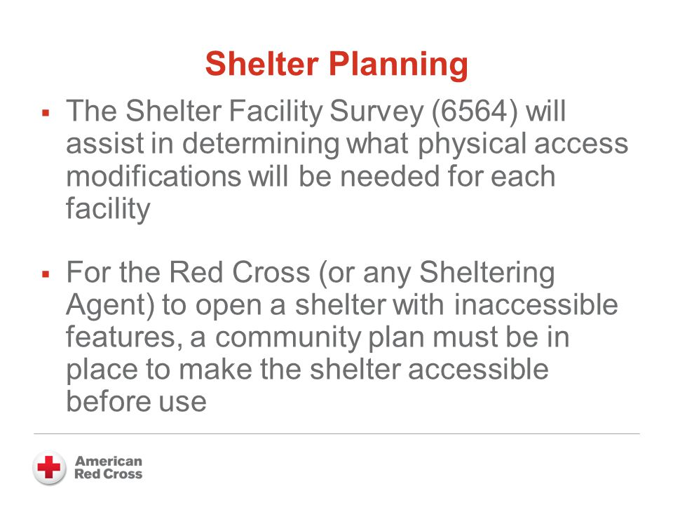 Shelter Planning  The Shelter Facility Survey (6564) will assist in determining what physical access modifications will be needed for each facility  For the Red Cross (or any Sheltering Agent) to open a shelter with inaccessible features, a community plan must be in place to make the shelter accessible before use