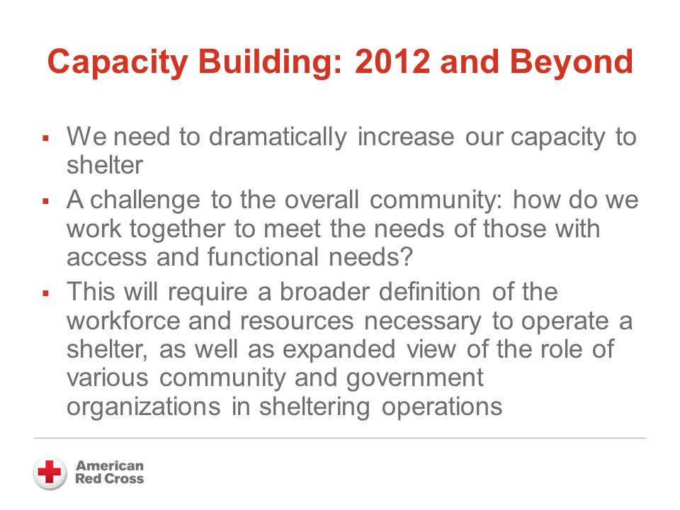 Capacity Building: 2012 and Beyond  We need to dramatically increase our capacity to shelter  A challenge to the overall community: how do we work together to meet the needs of those with access and functional needs.