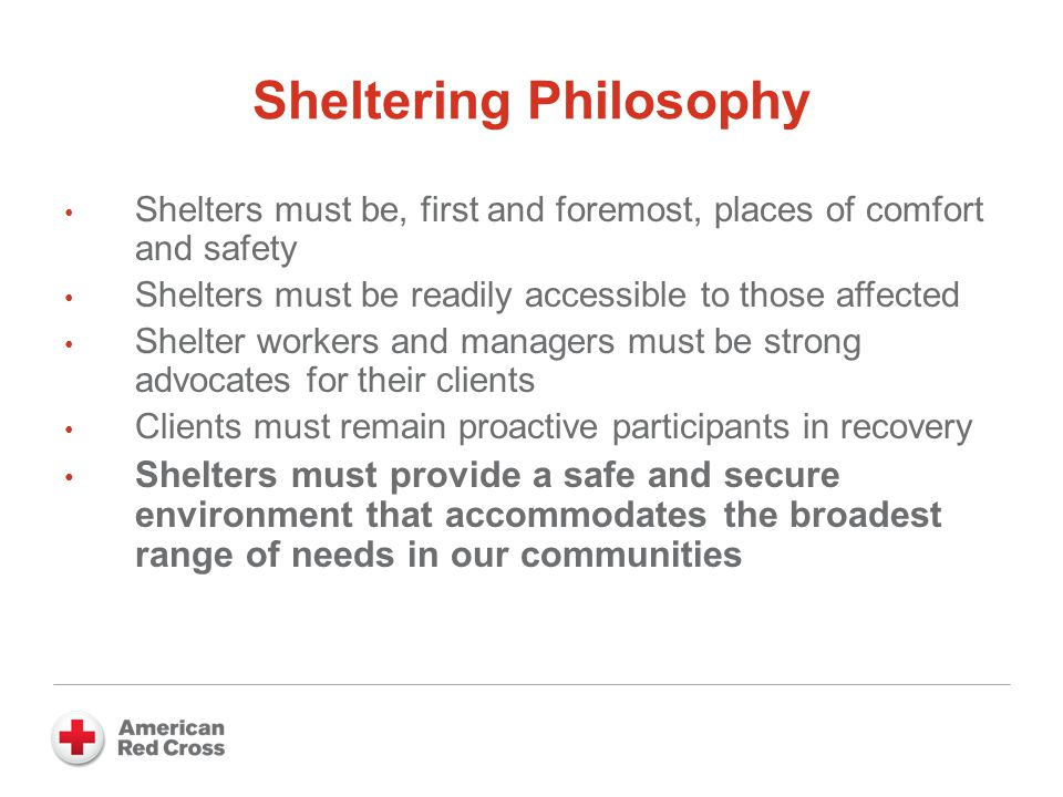 Sheltering Philosophy Shelters must be, first and foremost, places of comfort and safety Shelters must be readily accessible to those affected Shelter