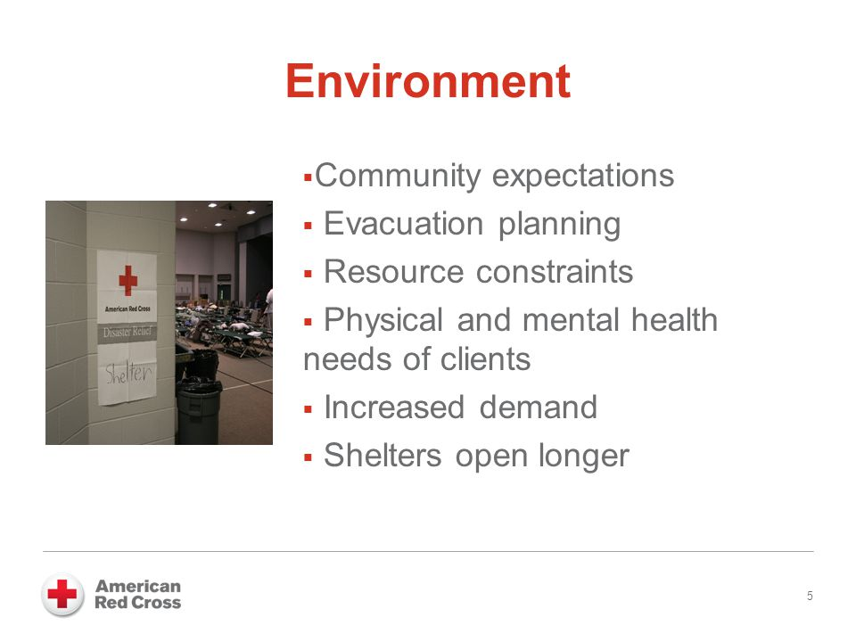 Environment  Community expectations  Evacuation planning  Resource constraints  Physical and mental health needs of clients  Increased demand  Shelters open longer 5