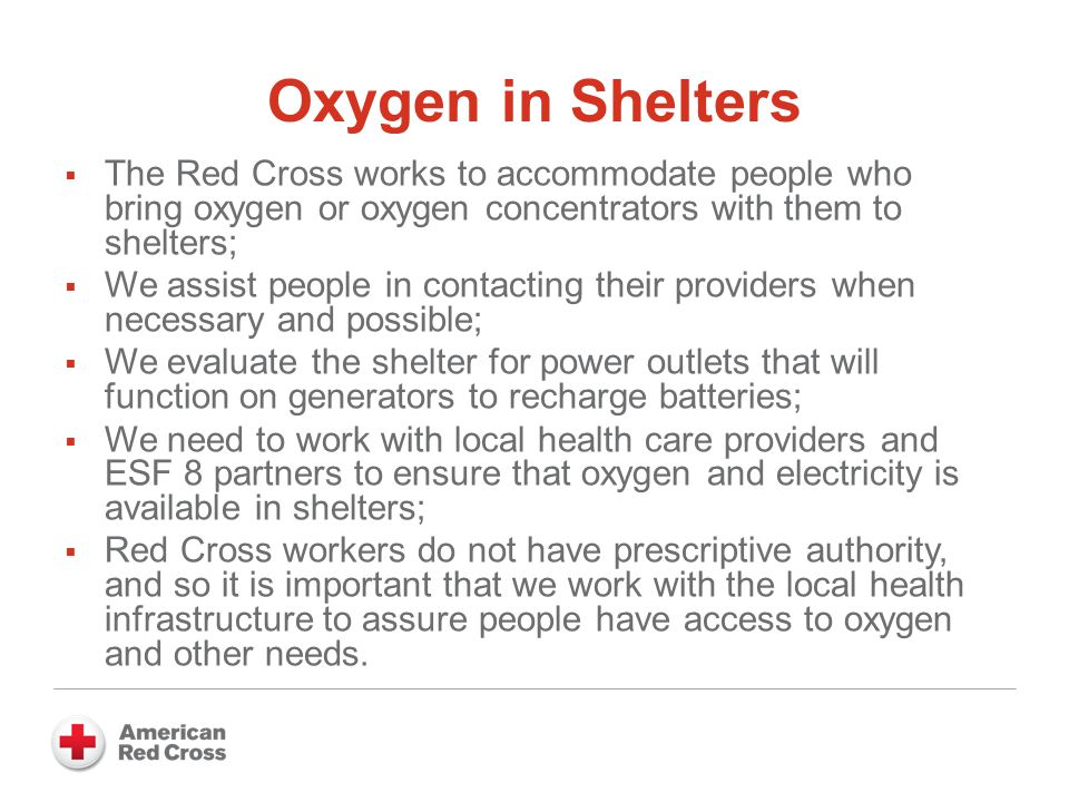 Oxygen in Shelters  The Red Cross works to accommodate people who bring oxygen or oxygen concentrators with them to shelters;  We assist people in contacting their providers when necessary and possible;  We evaluate the shelter for power outlets that will function on generators to recharge batteries;  We need to work with local health care providers and ESF 8 partners to ensure that oxygen and electricity is available in shelters;  Red Cross workers do not have prescriptive authority, and so it is important that we work with the local health infrastructure to assure people have access to oxygen and other needs.