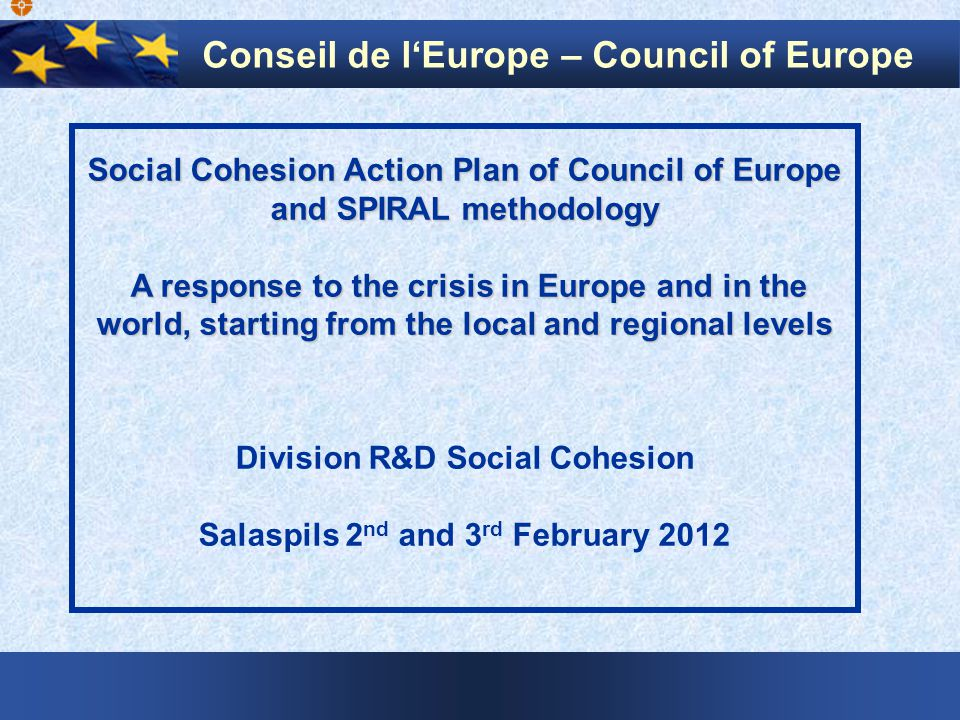 Social Cohesion Action Plan of Council of Europe and SPIRAL methodology A response to the crisis in Europe and in the world, starting from the local and regional levels A response to the crisis in Europe and in the world, starting from the local and regional levels Division R&D Social Cohesion Salaspils 2 nd and 3 rd February 2012 Conseil de l'Europe – Council of Europe