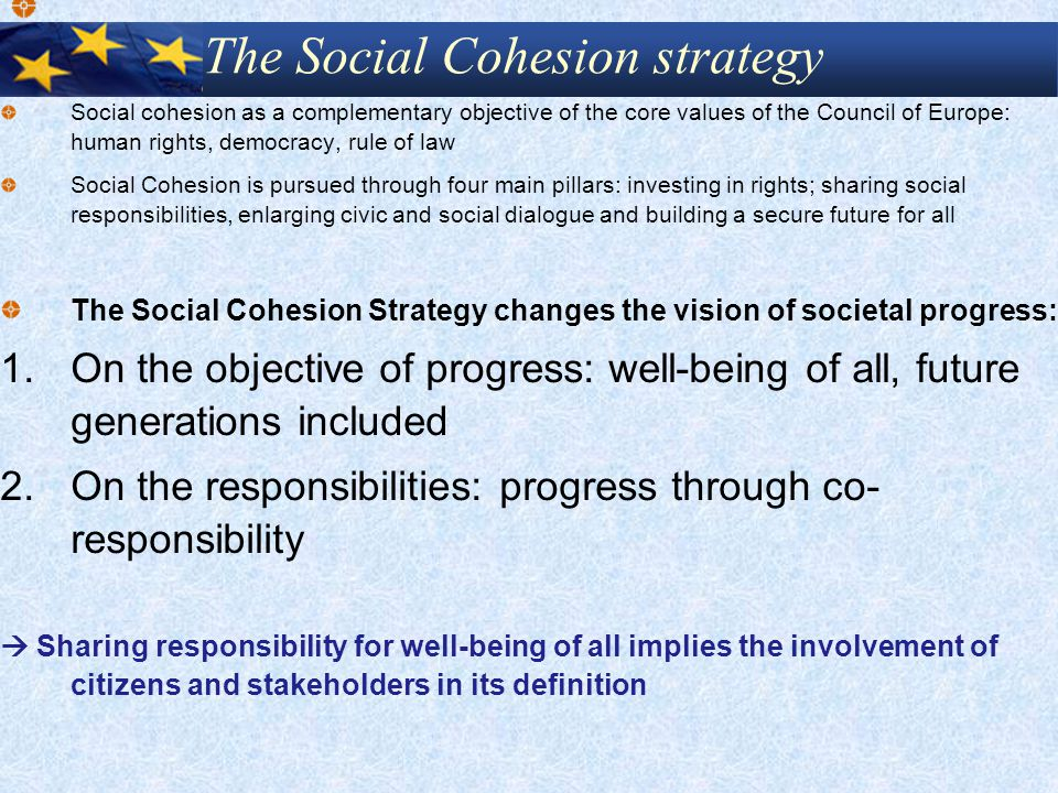 The Social Cohesion strategy Social cohesion as a complementary objective of the core values of the Council of Europe: human rights, democracy, rule of law Social Cohesion is pursued through four main pillars: investing in rights; sharing social responsibilities, enlarging civic and social dialogue and building a secure future for all The Social Cohesion Strategy changes the vision of societal progress: 1.