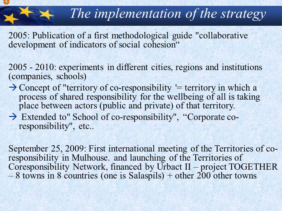 2005: Publication of a first methodological guide collaborative development of indicators of social cohesion 2005 - 2010: experiments in different cities, regions and institutions (companies, schools)  Concept of territory of co-responsibility = territory in which a process of shared responsibility for the wellbeing of all is taking place between actors (public and private) of that territory.
