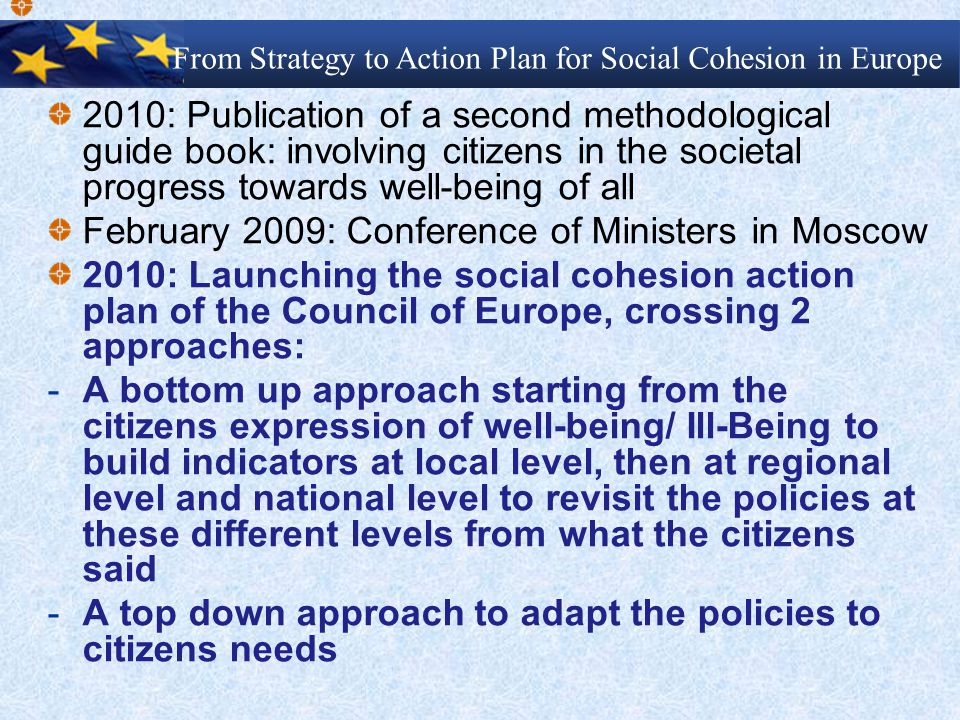 2010: Publication of a second methodological guide book: involving citizens in the societal progress towards well-being of all February 2009: Conference of Ministers in Moscow 2010: Launching the social cohesion action plan of the Council of Europe, crossing 2 approaches: - A bottom up approach starting from the citizens expression of well-being/ Ill-Being to build indicators at local level, then at regional level and national level to revisit the policies at these different levels from what the citizens said - A top down approach to adapt the policies to citizens needs From Strategy to Action Plan for Social Cohesion in Europe