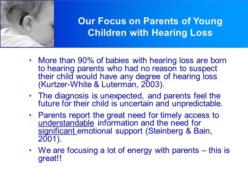 Parents of Young Children with Hearing Loss More than 90% of babies with hearing loss are born to hearing parents who had no reason to suspect their child would have any degree of hearing loss (Kurtzer-White & Luterman, 2003).