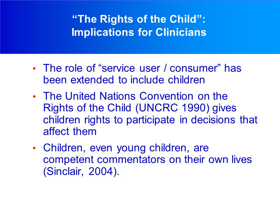 The Rights of the Child : Implications for Clinicians The role of service user / consumer has been extended to include children The United Nations Convention on the Rights of the Child (UNCRC 1990) gives children rights to participate in decisions that affect them Children, even young children, are competent commentators on their own lives (Sinclair, 2004).