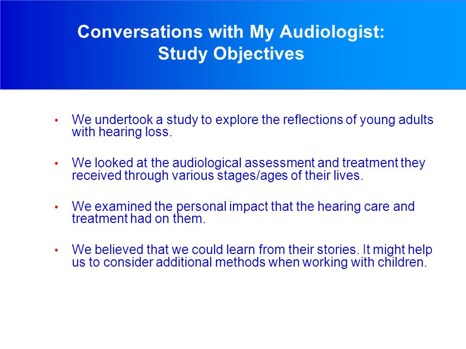 Conversations with My Audiologist: Study Objectives We undertook a study to explore the reflections of young adults with hearing loss.