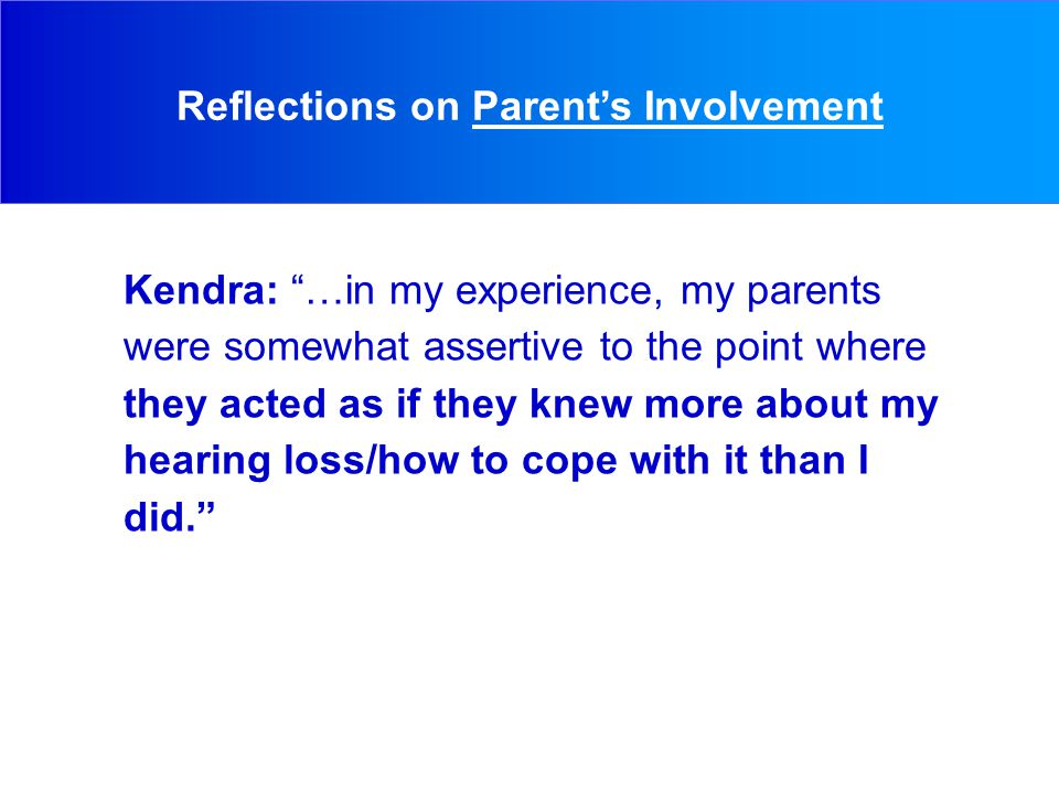 Kendra: …in my experience, my parents were somewhat assertive to the point where they acted as if they knew more about my hearing loss/how to cope with it than I did. Reflections on Parent's Involvement