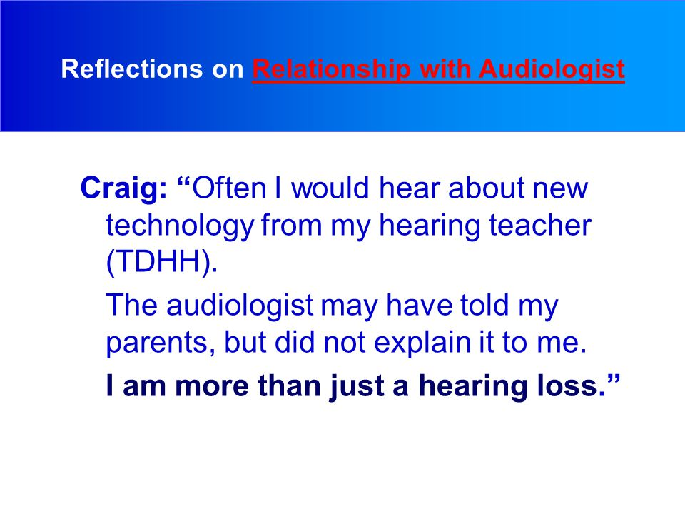 Craig: Often I would hear about new technology from my hearing teacher (TDHH).