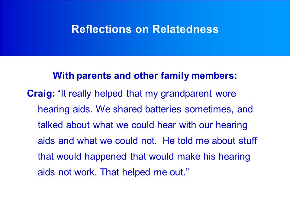Reflections on Relatedness With parents and other family members: Craig: It really helped that my grandparent wore hearing aids.
