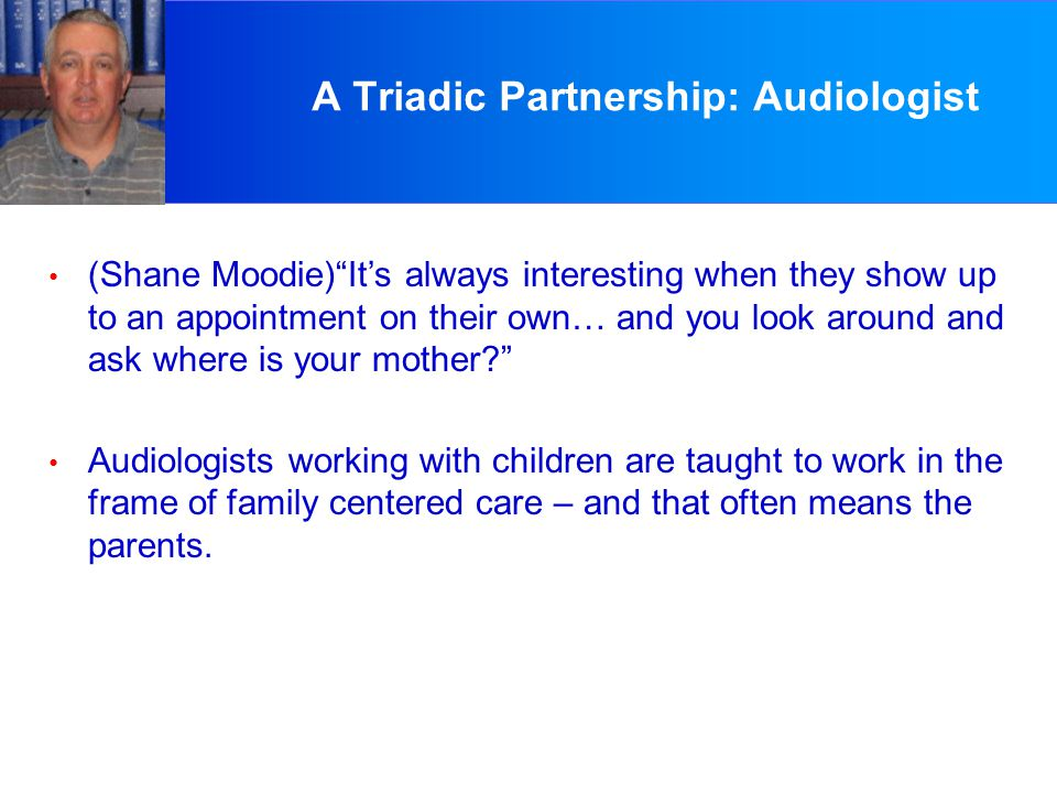 A Triadic Partnership: Audiologist (Shane Moodie) It's always interesting when they show up to an appointment on their own… and you look around and ask where is your mother? Audiologists working with children are taught to work in the frame of family centered care – and that often means the parents.