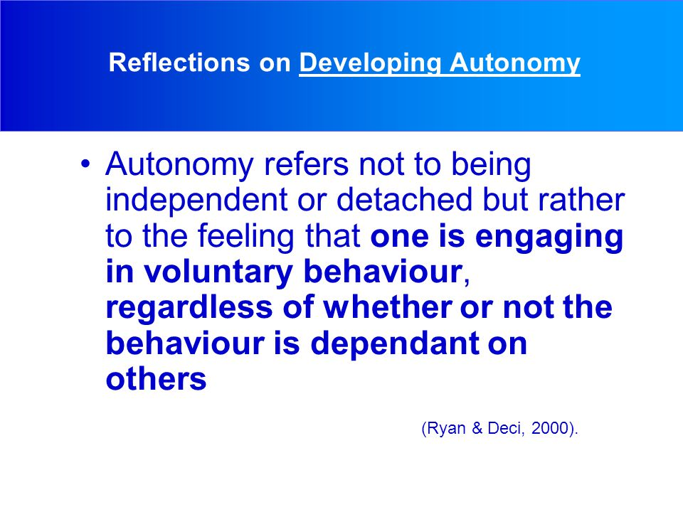 Reflections on Developing Autonomy Autonomy refers not to being independent or detached but rather to the feeling that one is engaging in voluntary behaviour, regardless of whether or not the behaviour is dependant on others (Ryan & Deci, 2000).