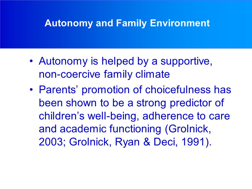 Autonomy and Family Environment Autonomy is helped by a supportive, non-coercive family climate Parents' promotion of choicefulness has been shown to be a strong predictor of children's well-being, adherence to care and academic functioning (Grolnick, 2003; Grolnick, Ryan & Deci, 1991).