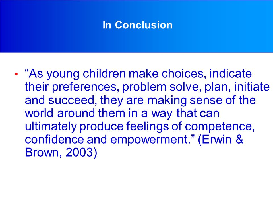 In Conclusion As young children make choices, indicate their preferences, problem solve, plan, initiate and succeed, they are making sense of the world around them in a way that can ultimately produce feelings of competence, confidence and empowerment. (Erwin & Brown, 2003)