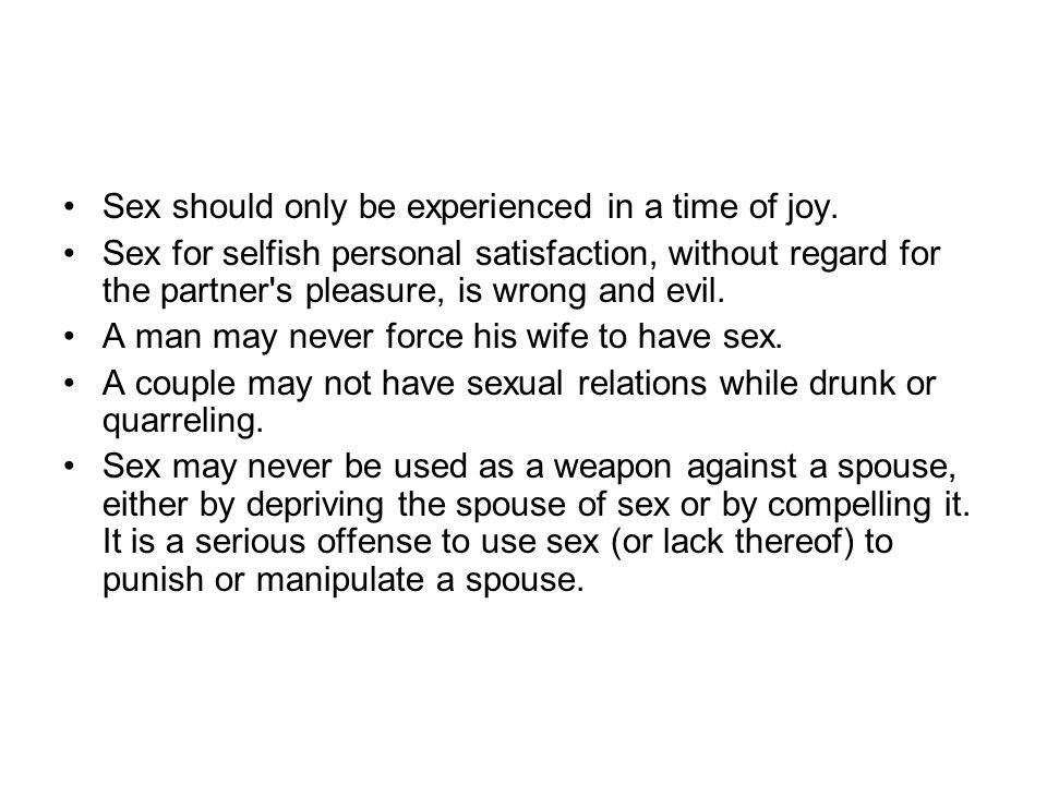 Sex should only be experienced in a time of joy. Sex for selfish personal satisfaction, without regard for the partner's pleasure, is wrong and evil.