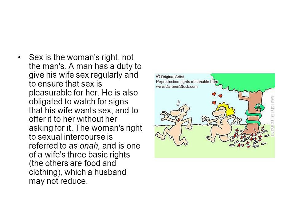 Sex is the woman's right, not the man's. A man has a duty to give his wife sex regularly and to ensure that sex is pleasurable for her. He is also obl