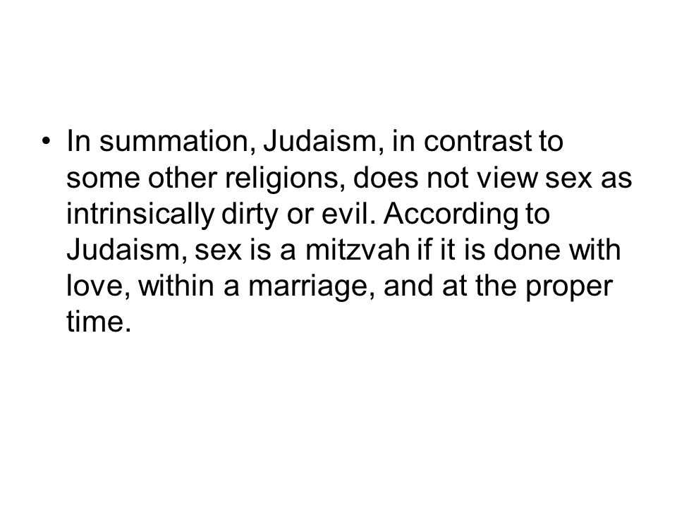 In summation, Judaism, in contrast to some other religions, does not view sex as intrinsically dirty or evil. According to Judaism, sex is a mitzvah i