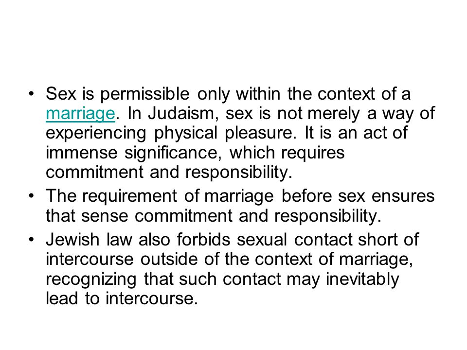 Sex is permissible only within the context of a marriage. In Judaism, sex is not merely a way of experiencing physical pleasure. It is an act of immen