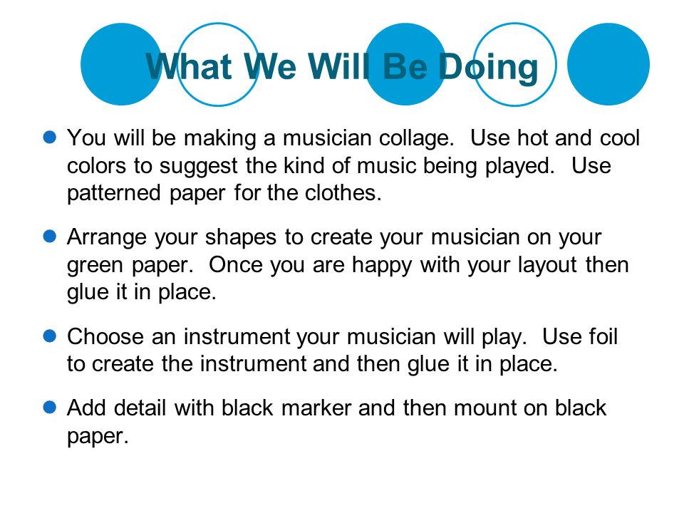 What We Will Be Doing You will be making a musician collage. Use hot and cool colors to suggest the kind of music being played. Use patterned paper fo