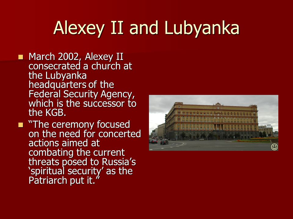Alexey II and Lubyanka March 2002, Alexey II consecrated a church at the Lubyanka headquarters of the Federal Security Agency, which is the successor to the KGB.