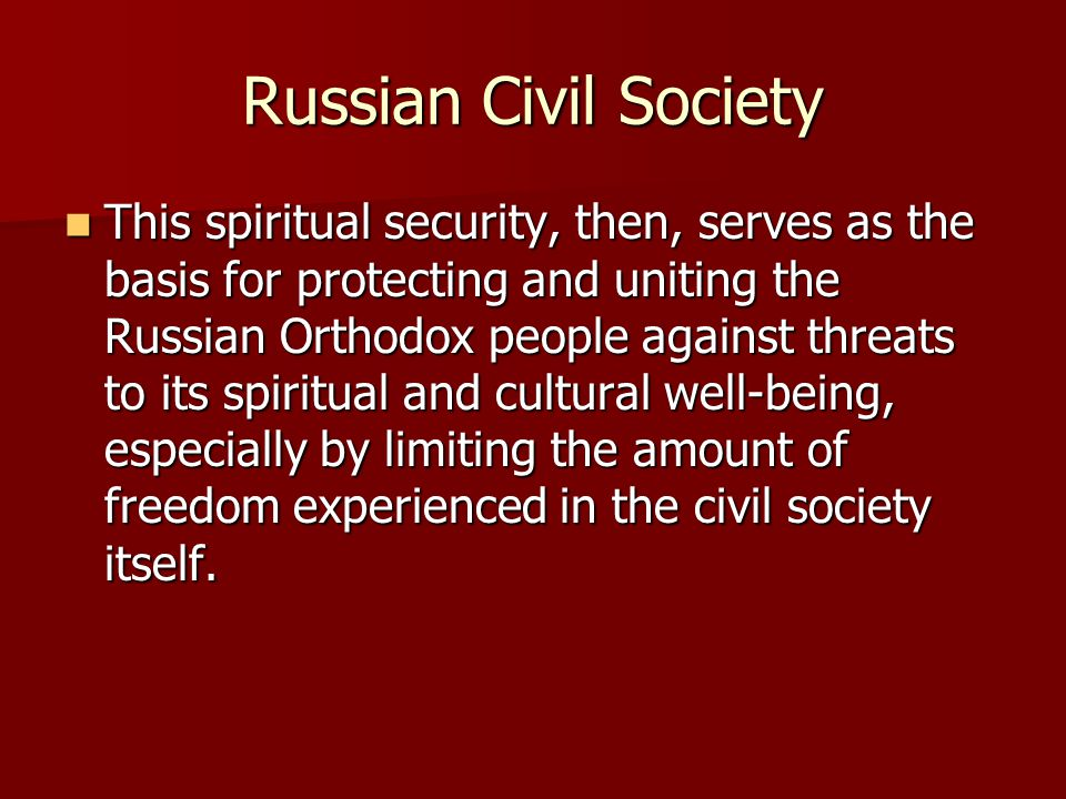 Russian Civil Society This spiritual security, then, serves as the basis for protecting and uniting the Russian Orthodox people against threats to its spiritual and cultural well-being, especially by limiting the amount of freedom experienced in the civil society itself.