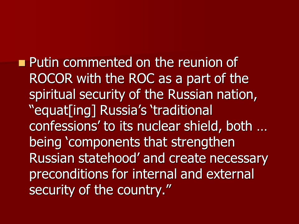 Putin commented on the reunion of ROCOR with the ROC as a part of the spiritual security of the Russian nation, equat[ing] Russia's 'traditional confessions' to its nuclear shield, both … being 'components that strengthen Russian statehood' and create necessary preconditions for internal and external security of the country. Putin commented on the reunion of ROCOR with the ROC as a part of the spiritual security of the Russian nation, equat[ing] Russia's 'traditional confessions' to its nuclear shield, both … being 'components that strengthen Russian statehood' and create necessary preconditions for internal and external security of the country.