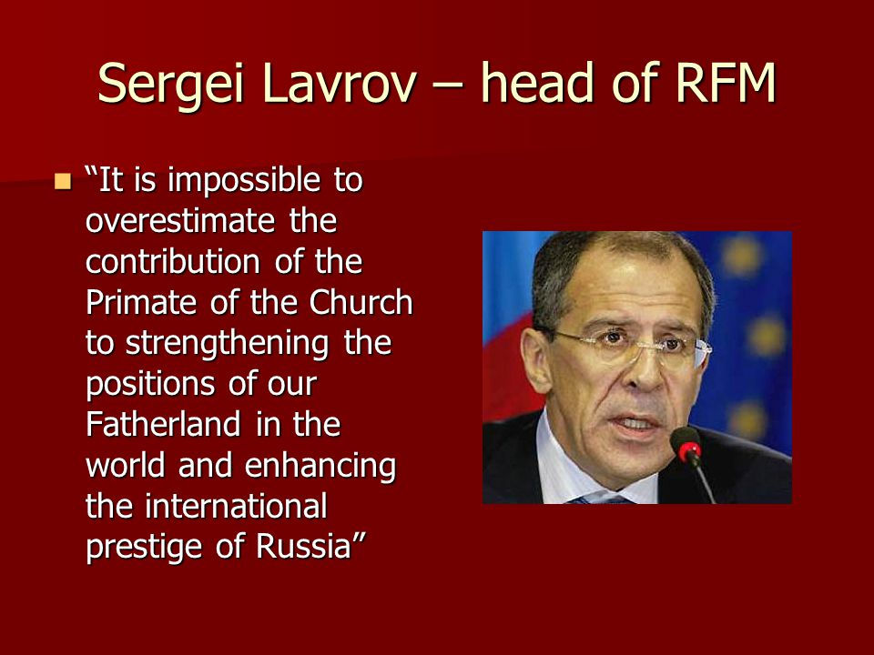 Sergei Lavrov – head of RFM It is impossible to overestimate the contribution of the Primate of the Church to strengthening the positions of our Fatherland in the world and enhancing the international prestige of Russia It is impossible to overestimate the contribution of the Primate of the Church to strengthening the positions of our Fatherland in the world and enhancing the international prestige of Russia