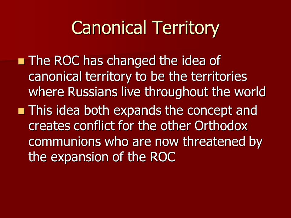 Canonical Territory The ROC has changed the idea of canonical territory to be the territories where Russians live throughout the world The ROC has changed the idea of canonical territory to be the territories where Russians live throughout the world This idea both expands the concept and creates conflict for the other Orthodox communions who are now threatened by the expansion of the ROC This idea both expands the concept and creates conflict for the other Orthodox communions who are now threatened by the expansion of the ROC