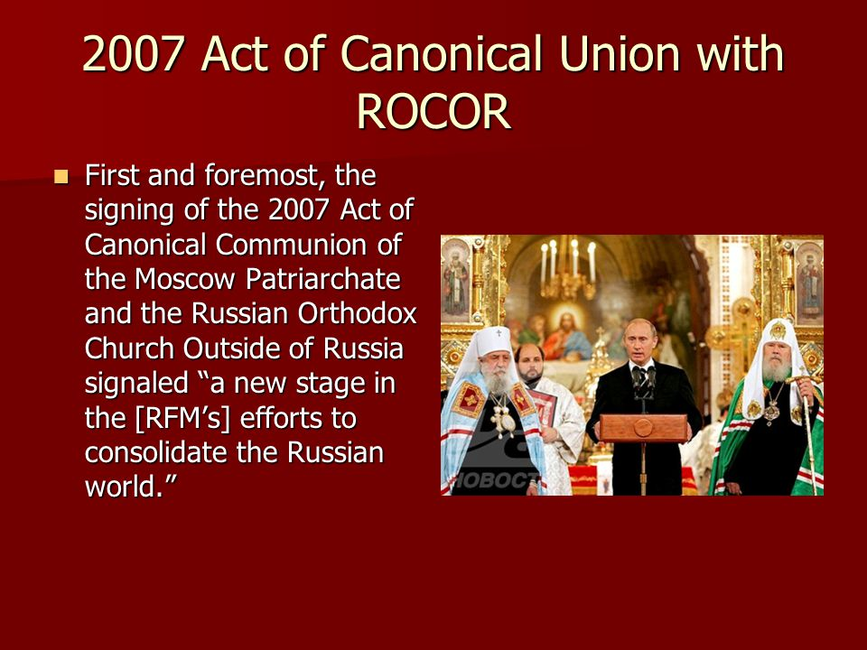 2007 Act of Canonical Union with ROCOR First and foremost, the signing of the 2007 Act of Canonical Communion of the Moscow Patriarchate and the Russian Orthodox Church Outside of Russia signaled a new stage in the [RFM's] efforts to consolidate the Russian world. First and foremost, the signing of the 2007 Act of Canonical Communion of the Moscow Patriarchate and the Russian Orthodox Church Outside of Russia signaled a new stage in the [RFM's] efforts to consolidate the Russian world.