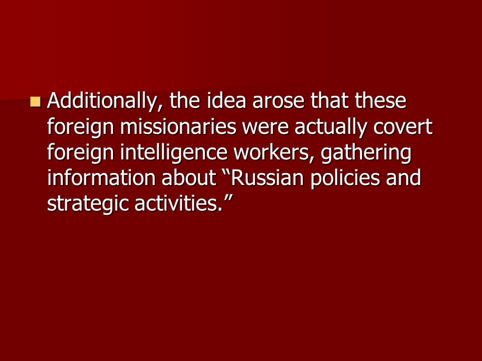 Additionally, the idea arose that these foreign missionaries were actually covert foreign intelligence workers, gathering information about Russian policies and strategic activities. Additionally, the idea arose that these foreign missionaries were actually covert foreign intelligence workers, gathering information about Russian policies and strategic activities.