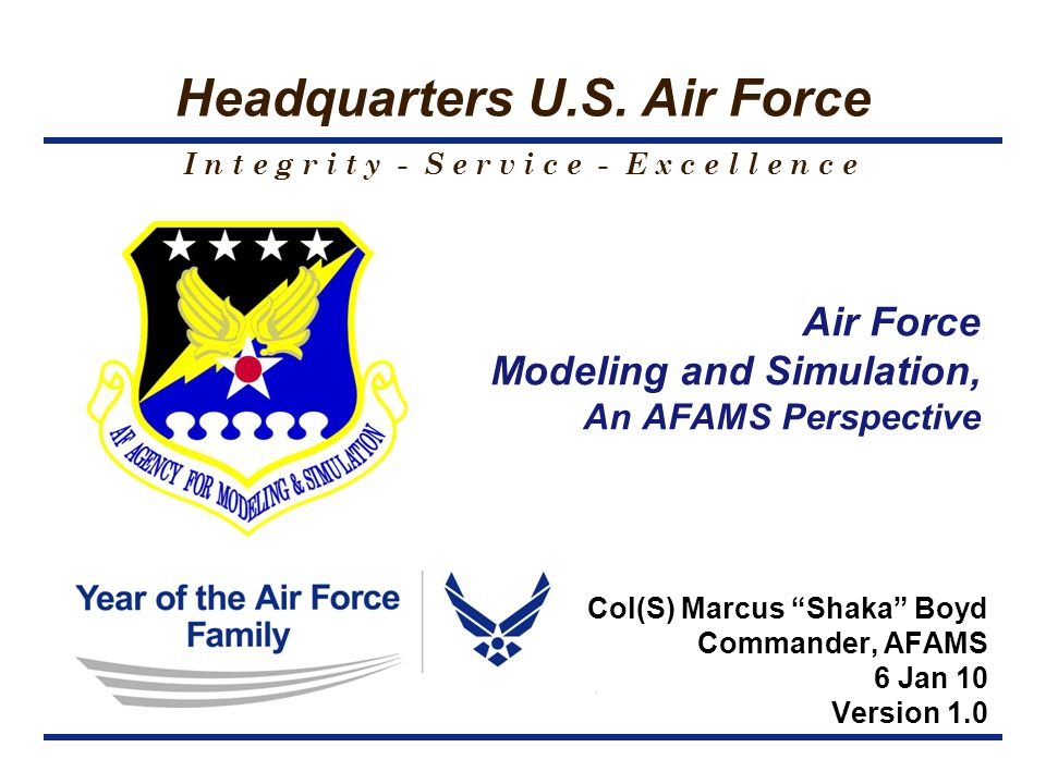 I n t e g r i t y - S e r v i c e - E x c e l l e n c e Headquarters U.S. Air Force Air Force Modeling and Simulation, An AFAMS Perspective Col(S) Mar